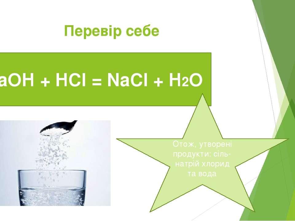 Перевір себе NaOH + HCl = NaCl + H2O Отож, утворені продукти: сіль- натрій хл...