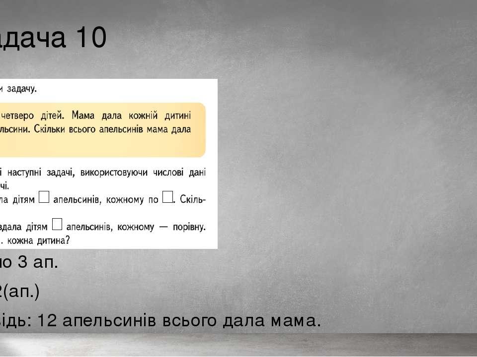 Задача 10 4д.-? по 3 ап. 3·4=12(ап.) Відповідь: 12 апельсинів всього дала мама.