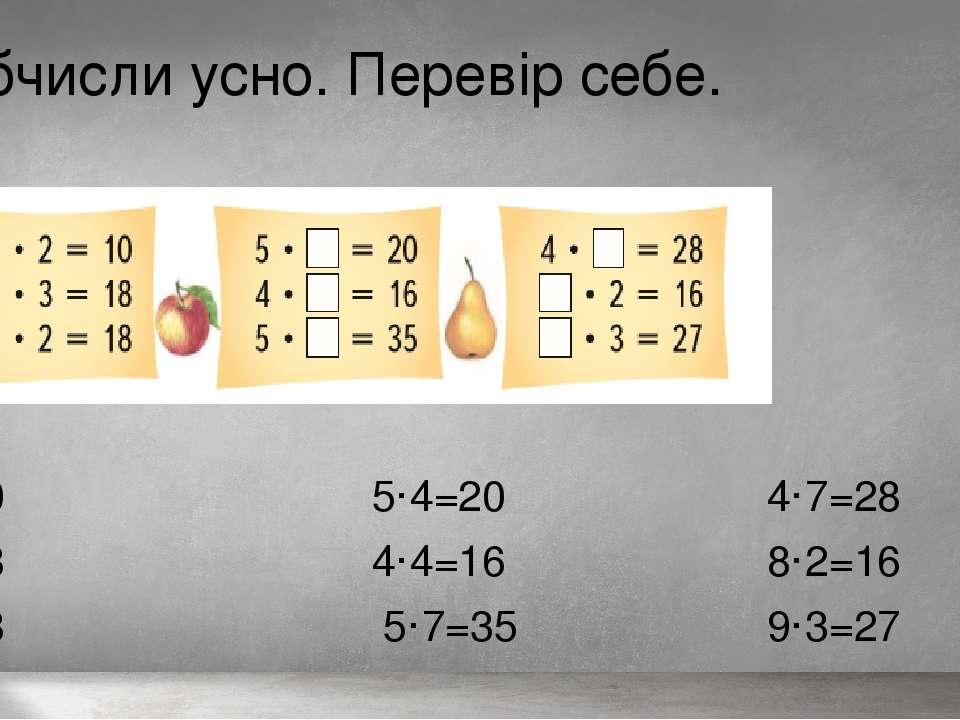 Обчисли усно. Перевір себе. 5·2=10 5·4=20 4·7=28 6·3=18 4·4=16 8·2=16 9·2=18 ...