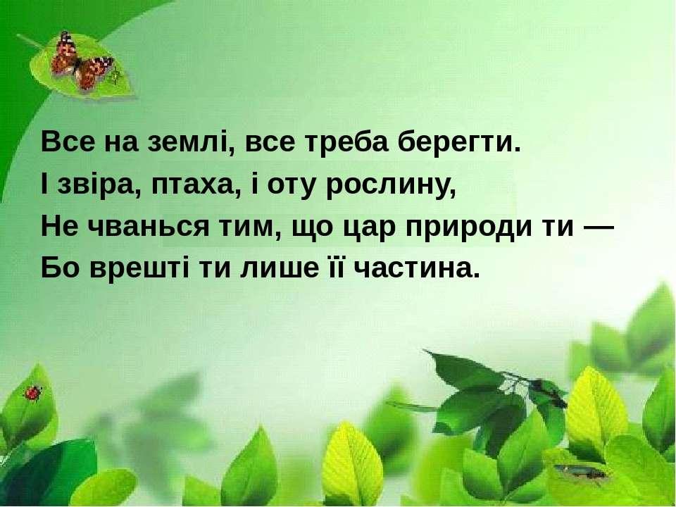 Все на землі, все треба берегти. І звіра, птаха, і оту рослину, Не чванься ти...