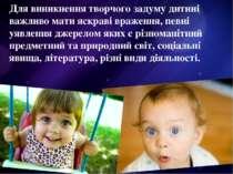 Для виникнення творчого задуму дитині важливо мати яскраві враження, певні уя...