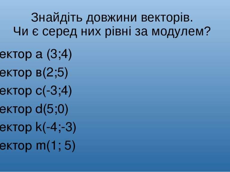 Знайдіть довжини векторів. Чи є серед них рівні за модулем? Вектор а (3;4) Ве...