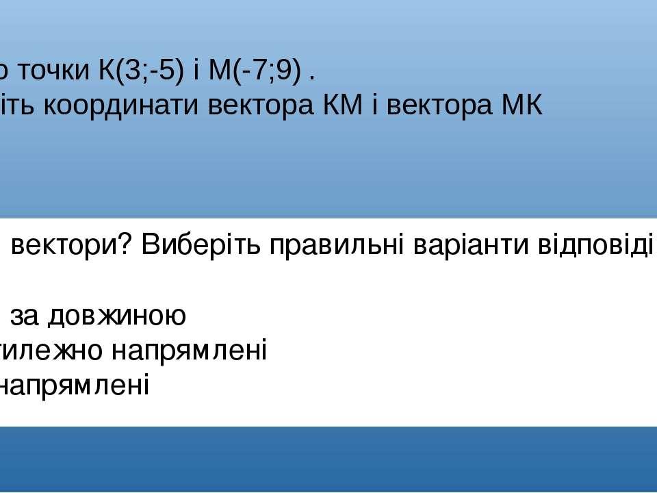 МаємоточкиК(3;-5)іМ(-7;9). Знайдіть координати вектораКМі вектораМК ...