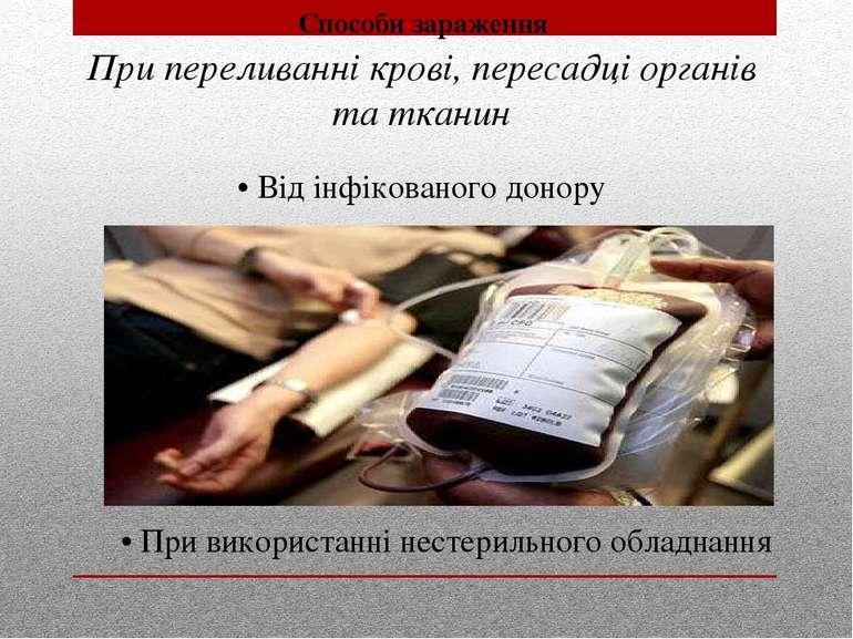 При переливанні крові, пересадці органів та тканин • Від інфікованого донору ...
