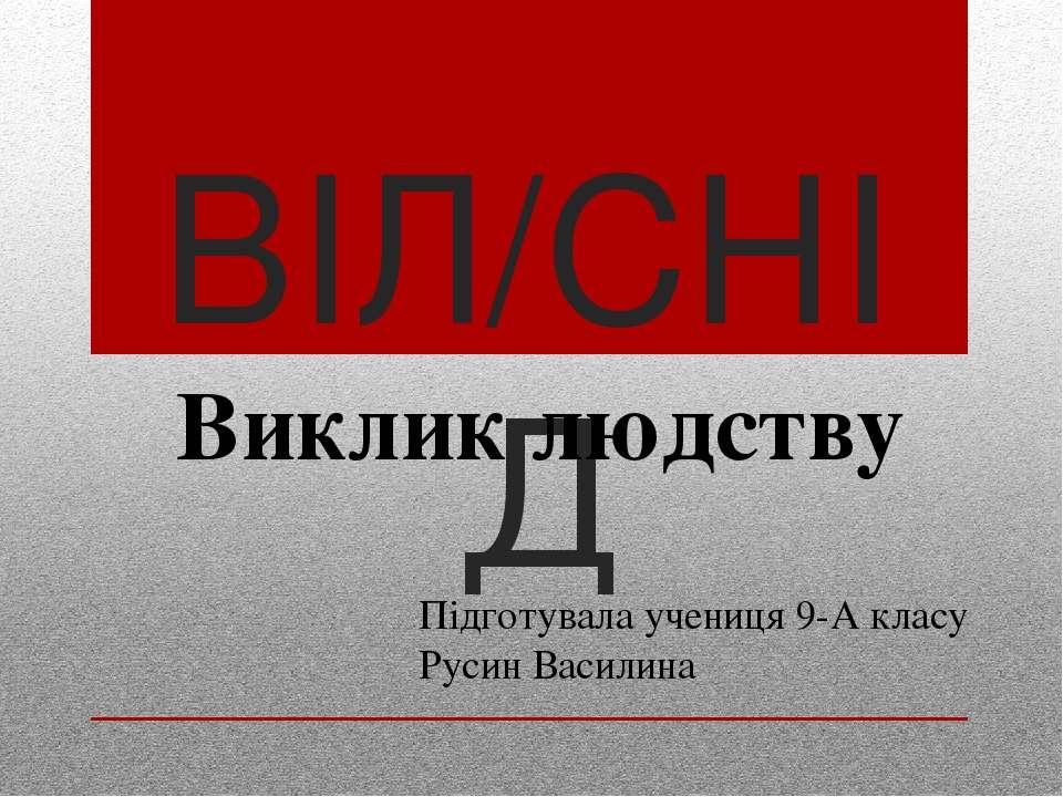ВІЛ/СНІД Підготувала учениця 9-А класу Русин Василина Виклик людству