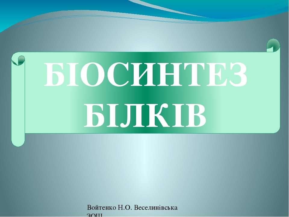 БІОСИНТЕЗ БІЛКІВ Войтенко Н.О. Веселинівська ЗОШ