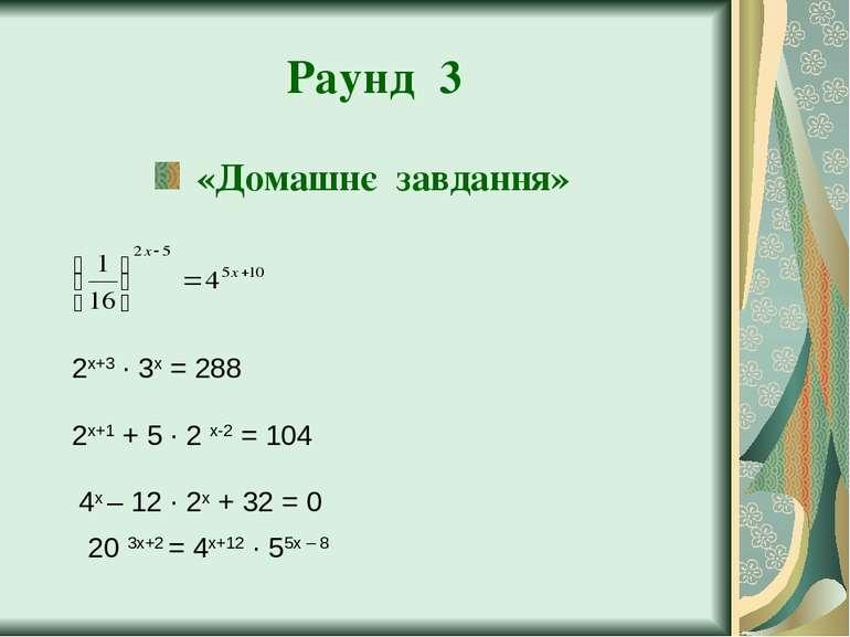 Раунд 3 «Домашнє завдання» 2х+3 ∙ 3х = 288 4х – 12 ∙ 2х + 32 = 0 2х+1 + 5 ∙ 2...