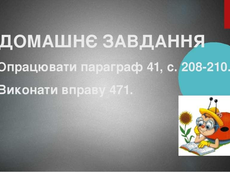 ДОМАШНЄ ЗАВДАННЯ 1. Опрацювати параграф 41, с. 208-210. 2. Виконати вправу 471.