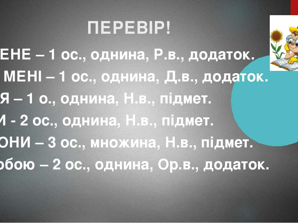 ПЕРЕВІР! МЕНЕ – 1 ос., однина, Р.в., додаток. МЕНІ – 1 ос., однина, Д.в., дод...
