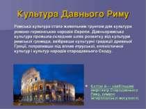Культура Давнього Риму Римська культура стала живильним грунтом для культури ...