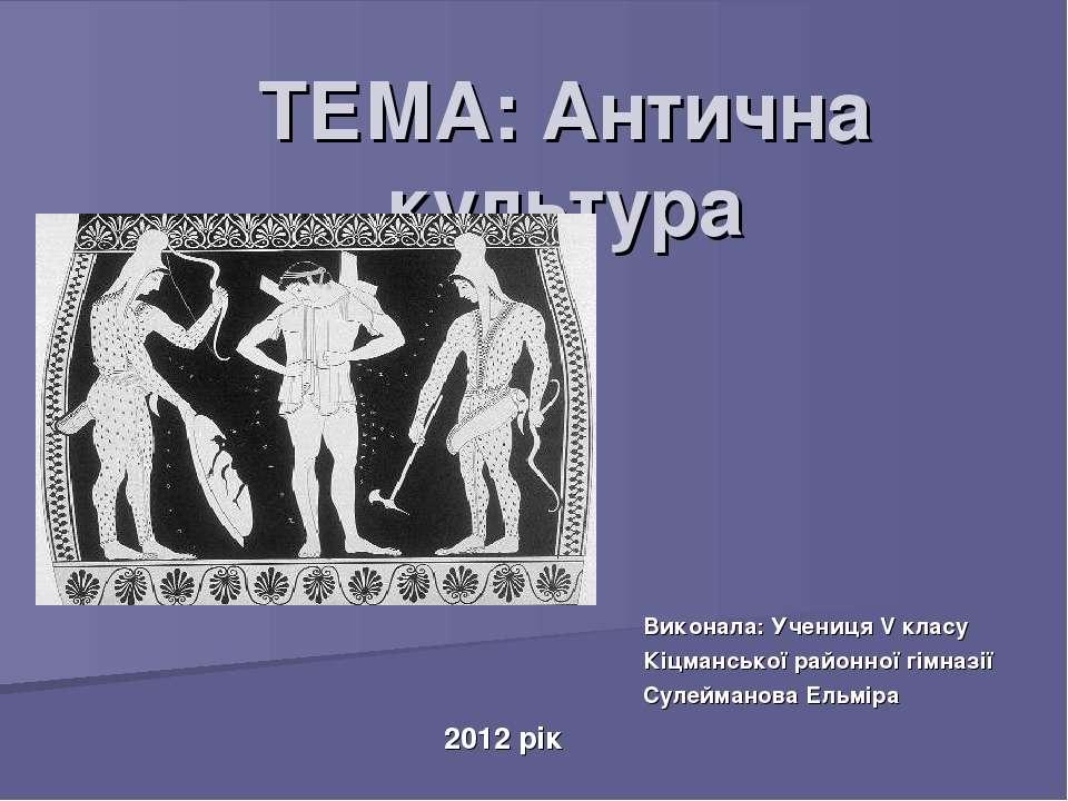 ТЕМА: Антична культура Виконала: Учениця V класу Кіцманської районної гімназі...