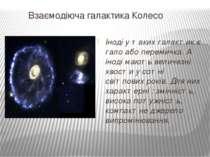 ВзаємодіючагалактикаКолесо Іноді у таких галактик є гало або перемичка. А і...