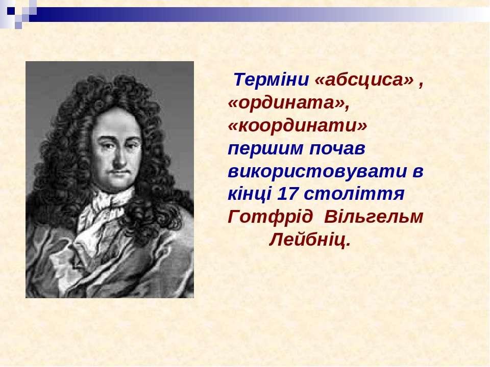 Терміни «абсциса» , «ордината», «координати» першим почав використовувати в к...
