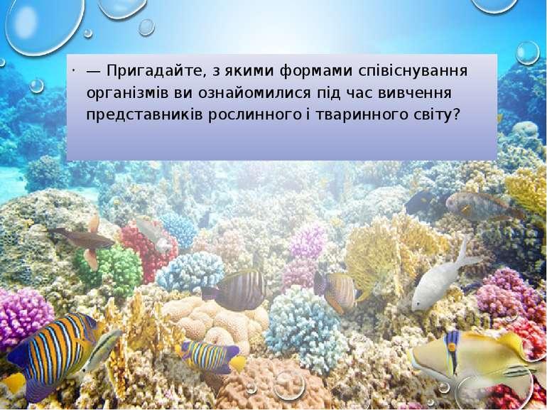 — Пригадайте, з якими формами співіснування організмів ви ознайомилися під ча...