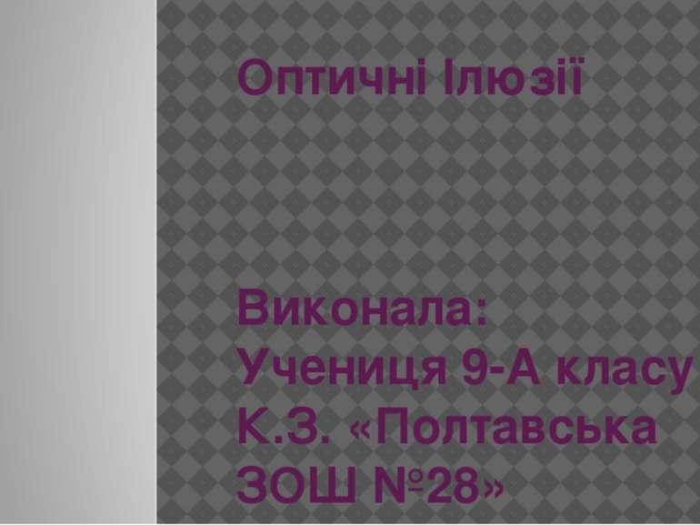 Оптичні Ілюзії Виконала: Учениця 9-А класу К.З. «Полтавська ЗОШ №28» Юшко Аліса