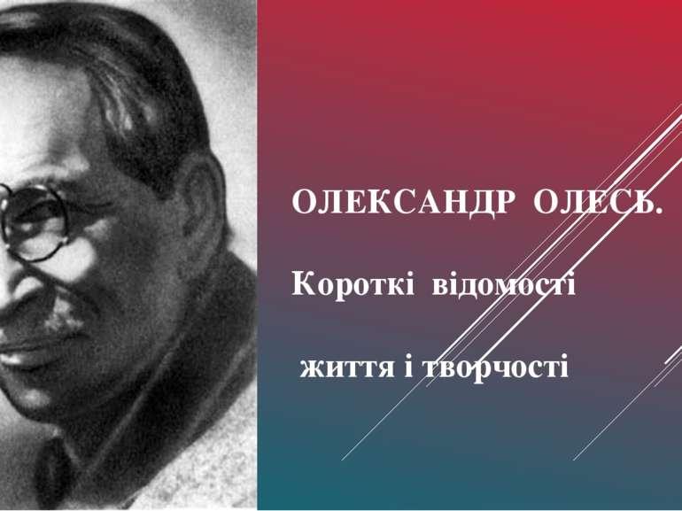 ОЛЕКСАНДР ОЛЕСЬ. Короткі відомості життя і творчості