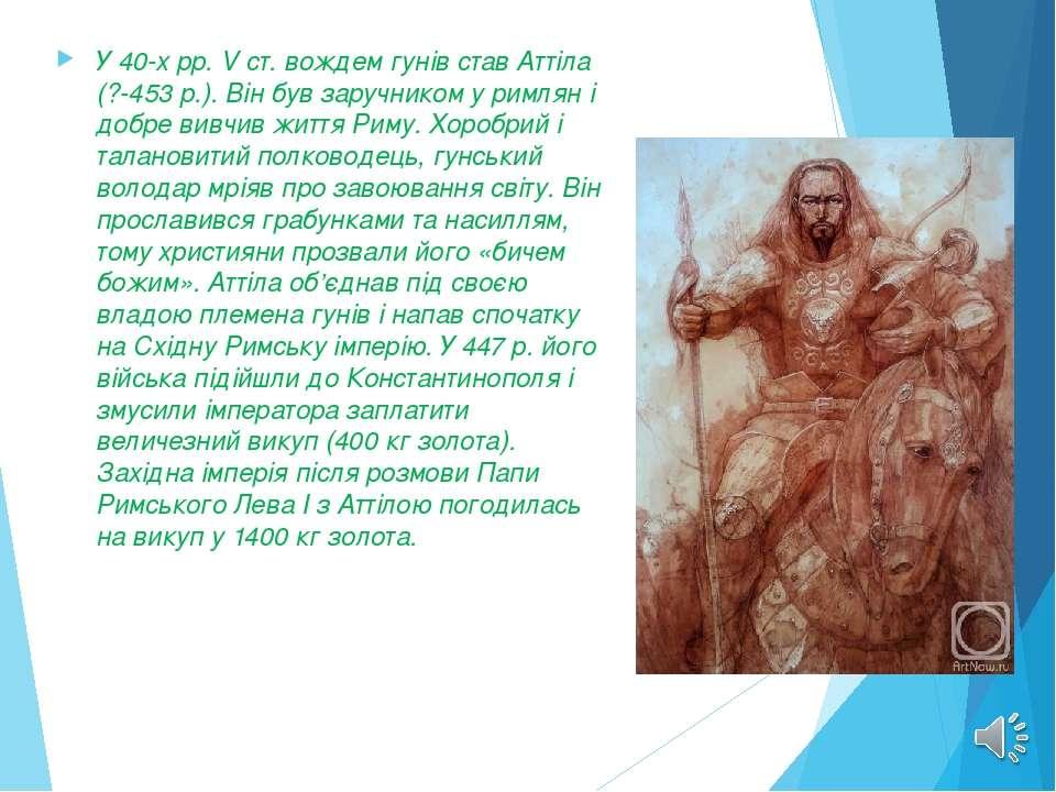 У 40-х рр. V ст. вождем гунів став Аттіла (?-453 p.). Він був заручником у ри...