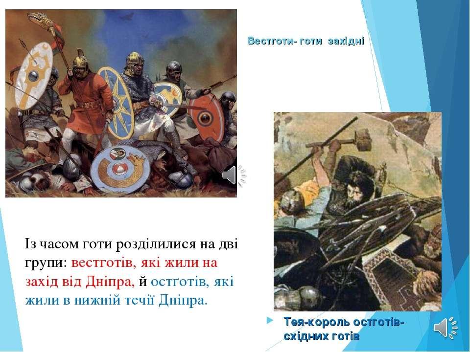 Вестготи- готи західні Тея-король остготів-східних готів Із часом готи розділ...