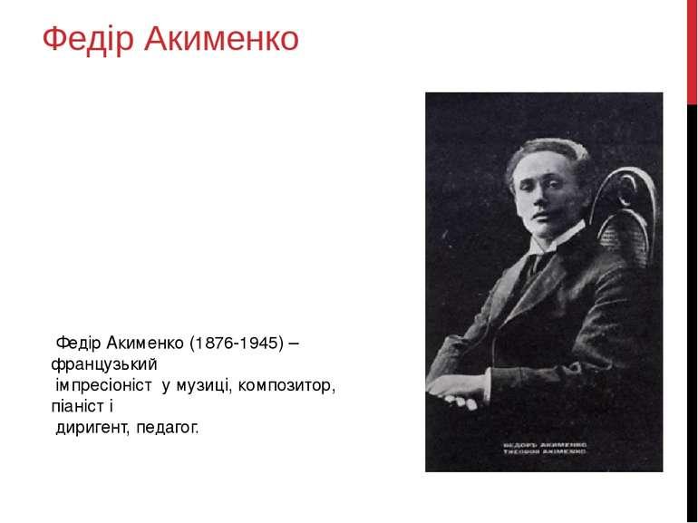 Федір Акименко Федір Акименко (1876-1945) – французький імпресіоніст у музиці...
