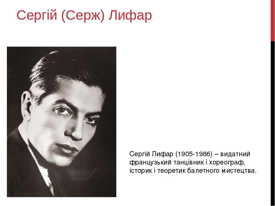 Сергій (Серж) Лифар Сергій Лифар (1905-1986) – видатний французький танцівник...