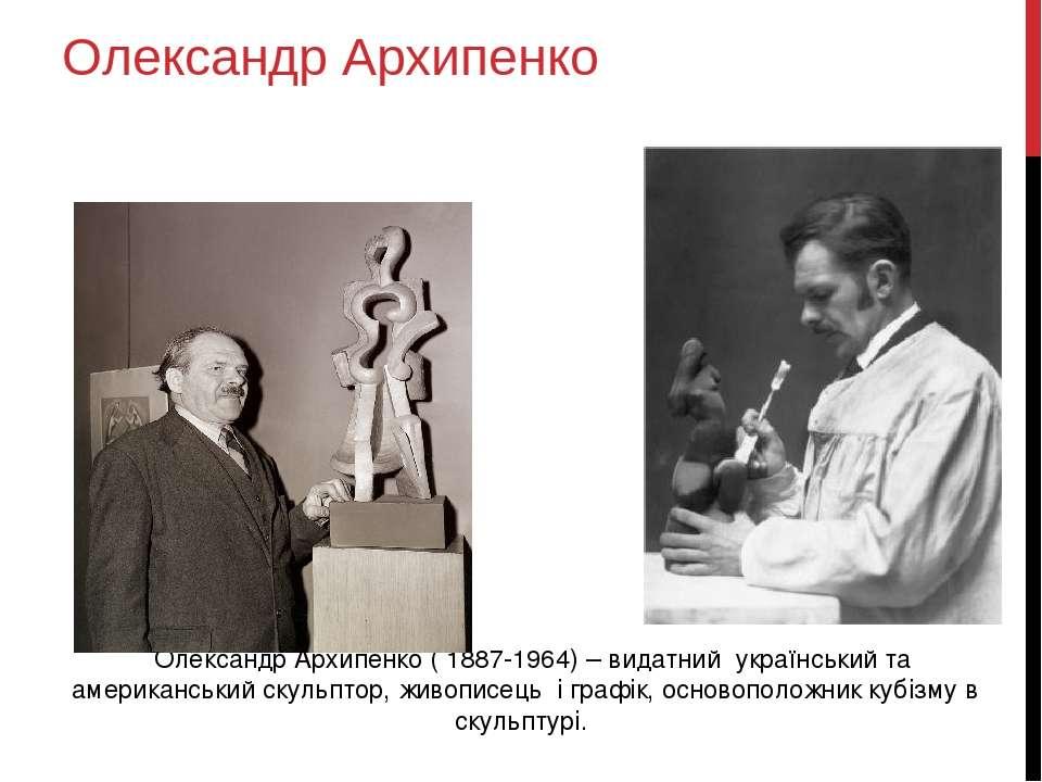 Олександр Архипенко Олександр Архипенко ( 1887-1964) – видатний український т...