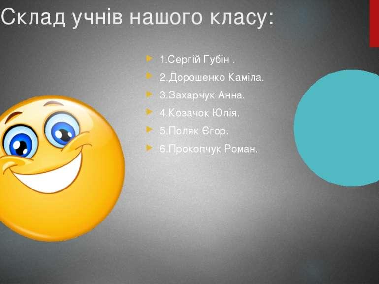 Склад учнів нашого класу: 1.Сергій Губін . 2.Дорошенко Каміла. 3.Захарчук Анн...