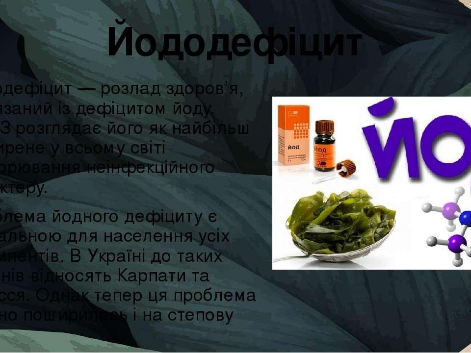 Йододефіцит Йододефіцит — розлад здоров'я, пов'язаний із дефіцитом йоду. ВООЗ...