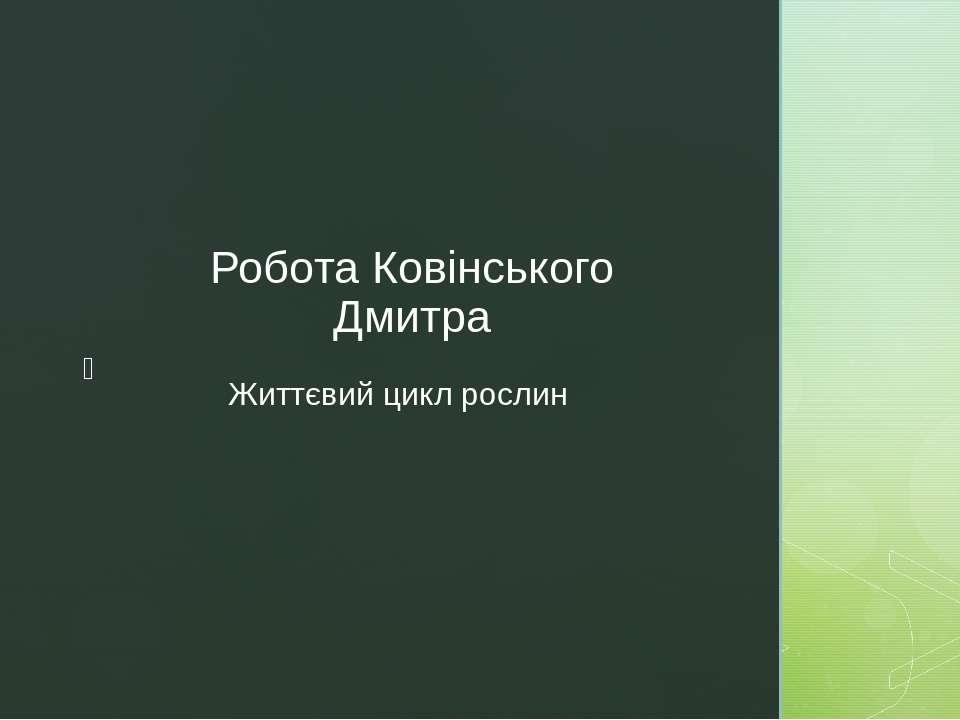 Життєвий цикл рослин Робота Ковінського Дмитра z