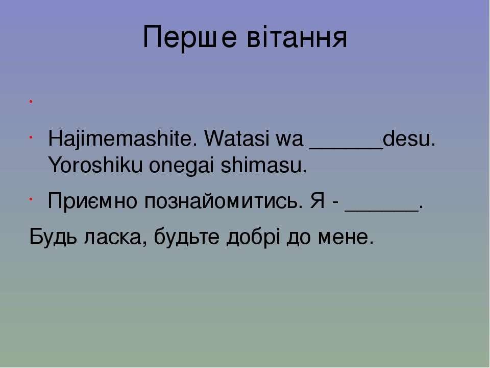 Перше вітання 初めまして。私は___です。宜しくお願いします。 Hajimemashite....