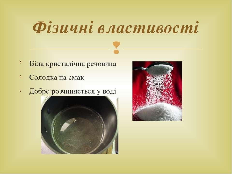Біла кристалічна речовина Солодка на смак Добре розчиняється у воді Фізичні в...