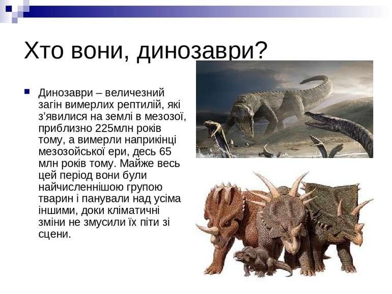 Хто вони, динозаври? Динозаври – величезний загін вимерлих рептилій, які з'яв...