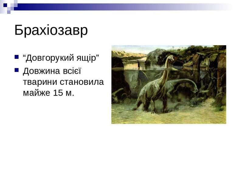 """Брахіозавр """"Довгорукий ящір"""" Довжина всієї тварини становила майже 15 м."""