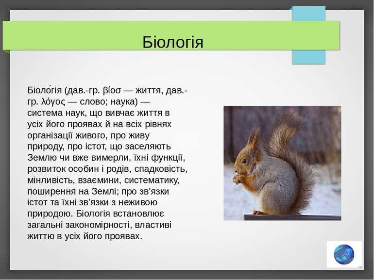 Біоло гія (дав.-гр. βίοσ — життя, дав.-гр. λόγος — слово; наука) — система на...