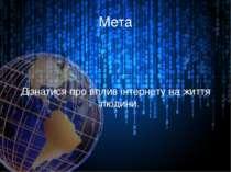 Мета Дізнатися про вплив інтернету на життя людини.