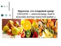 Фруктоза, аба плодовий цукор C6H12O6 — моносахарид, який в вільному вигляді п...