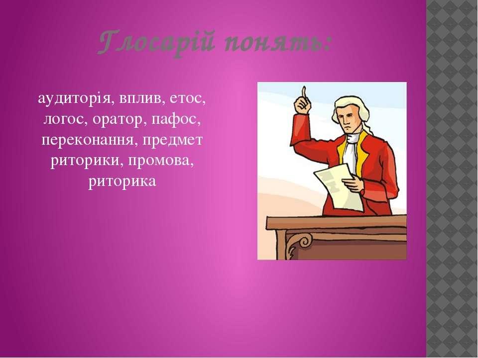 Глосарій понять: аудиторія, вплив, етос, логос, оратор, пафос, переконання, п...