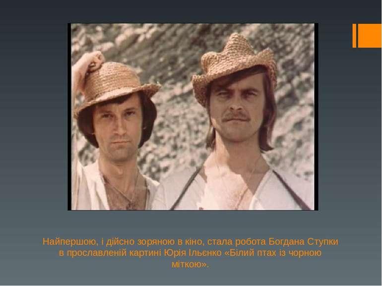 Найпершою, і дійсно зоряною в кіно, стала робота Богдана Ступки в прославлені...