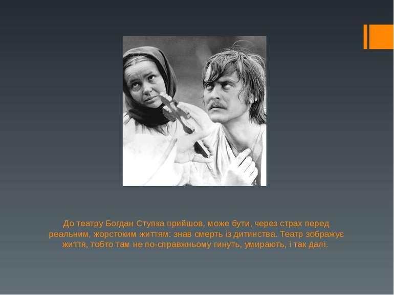 До театру Богдан Ступка прийшов, може бути, через страх перед реальним, жорст...