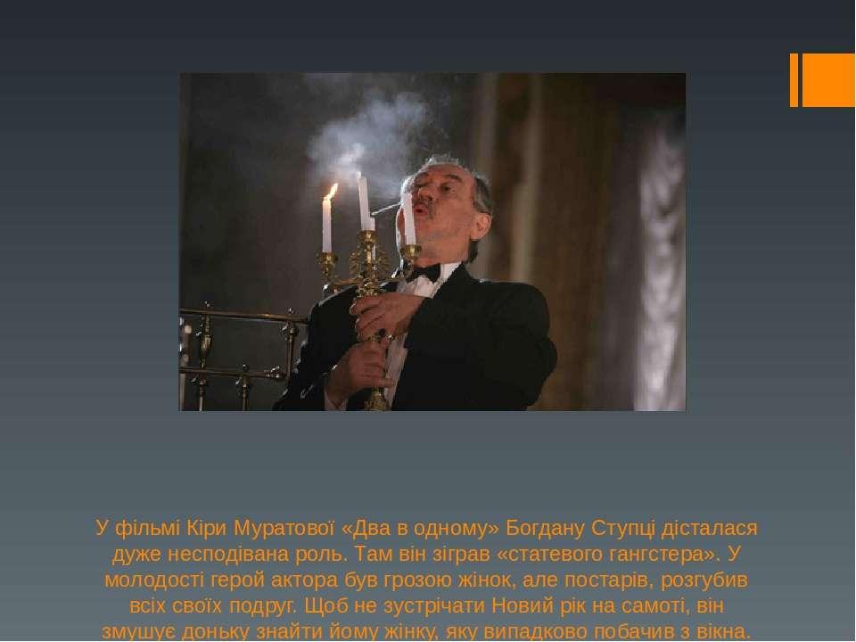 У фільмі Кіри Муратової «Два в одному» Богдану Ступці дісталася дуже несподів...
