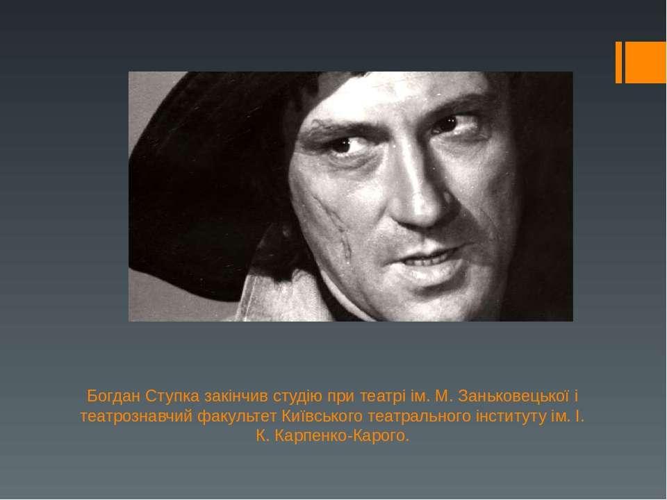 Богдан Ступка закінчив студію при театрі ім. М. Заньковецької і театрознавчий...