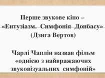 Перше звукове кіно – «Ентузіазм. Симфонія Донбасу» (Дзига Вертов) Чарлі Чаплі...
