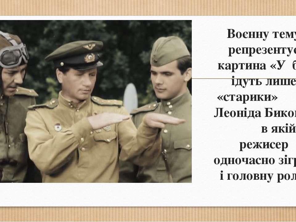 Воєнну тему репрезентує картина «У бій ідуть лише «старики» Леоніда Бикова, в...