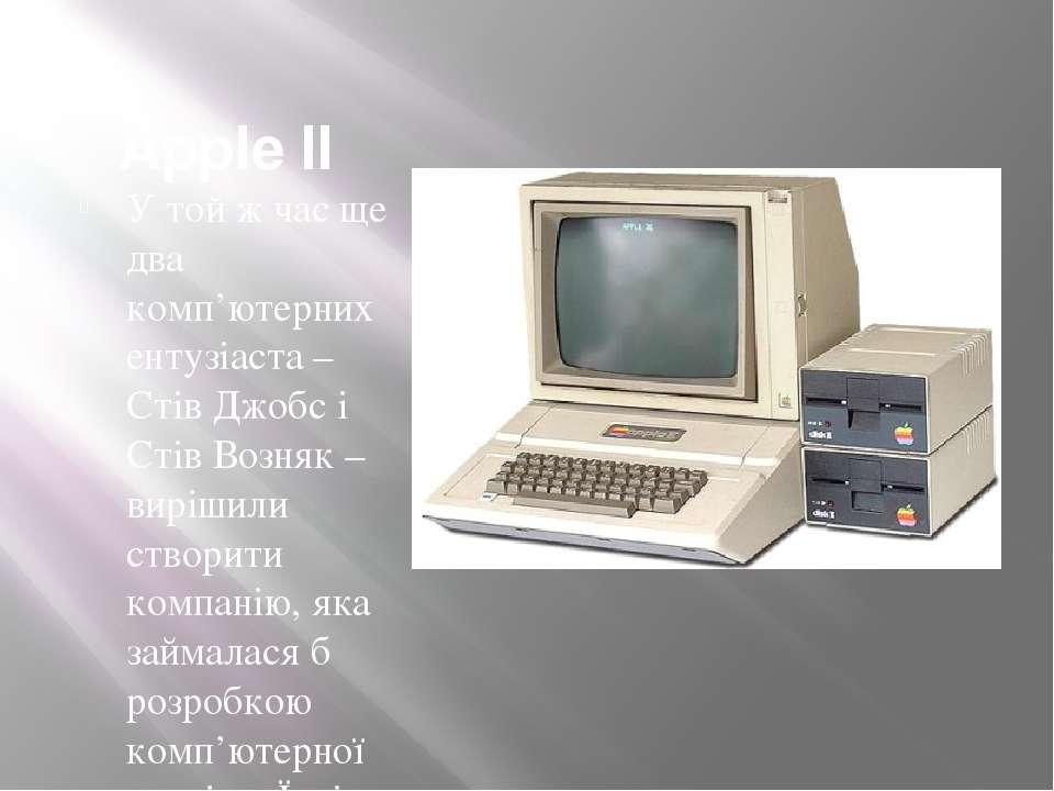 Apple II У той ж час ще два комп'ютерних ентузіаста– Стів Джобс і Стів Возня...