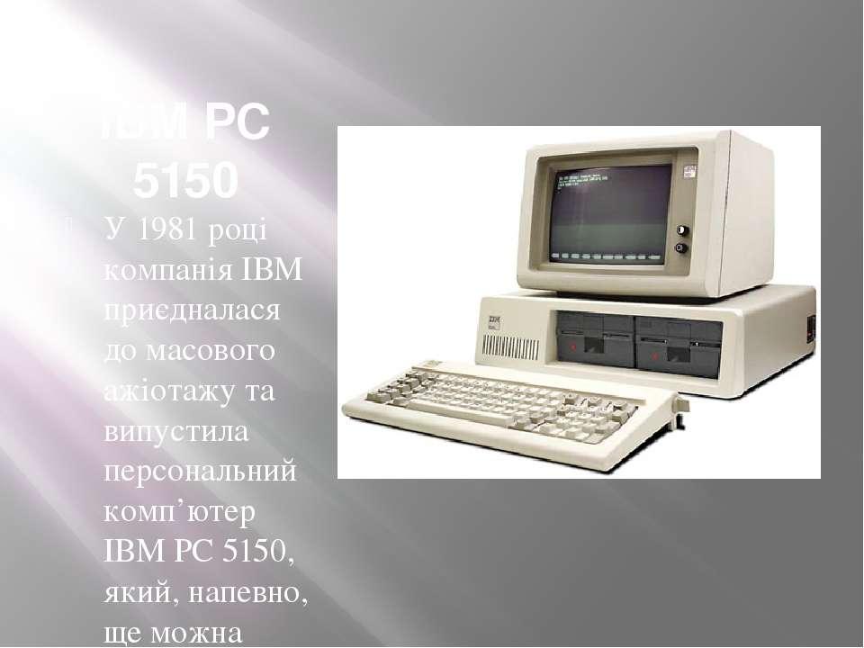 IBM PC 5150 У1981 році компанія ІВМ приєдналася до масового ажіотажу та випу...