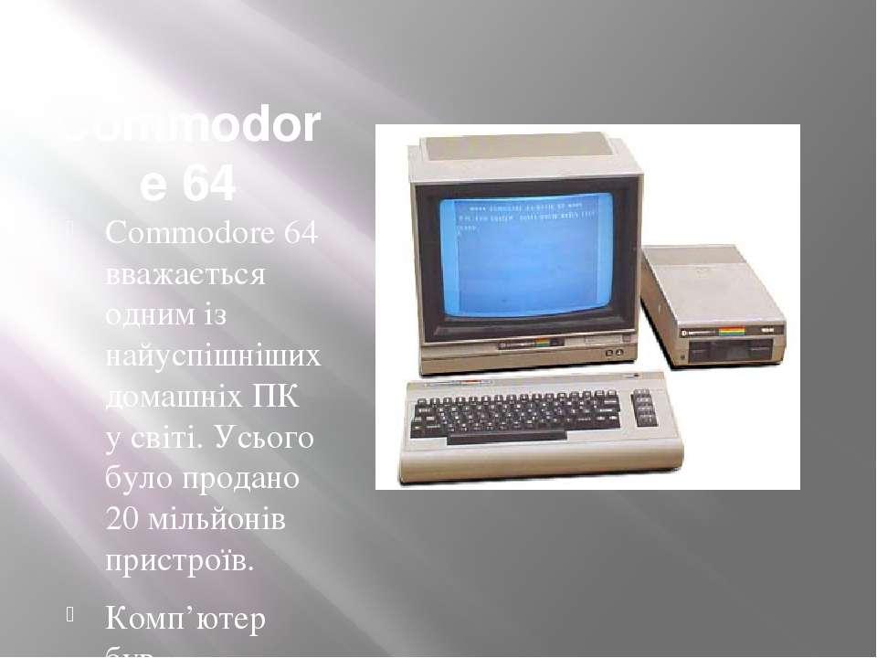 Commodore 64 Commodore64 вважається одним із найуспішніших домашніх ПК у сві...