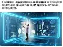 В медицині перспективною вважається ця технологія роздруківки органів тіла на...