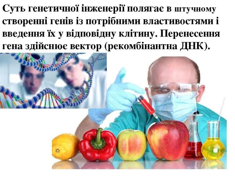 Суть генетичної інженерії полягає в штучному створенні генів із потрібними вл...