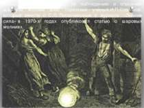 Большой вклад в работу по наблюдению и описанию шаровой молнии внёс советский...
