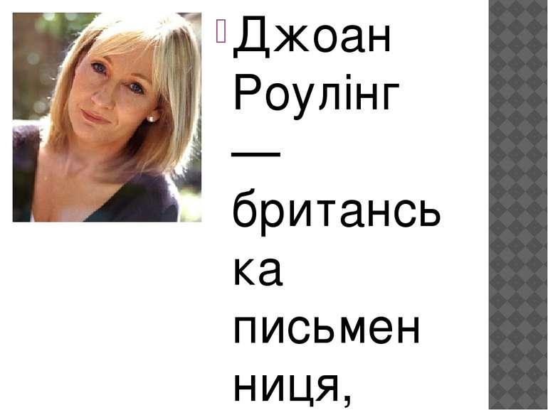 Джоан Роулінг — британська письменниця, сценарист і кінопродюсер, найбільш ві...