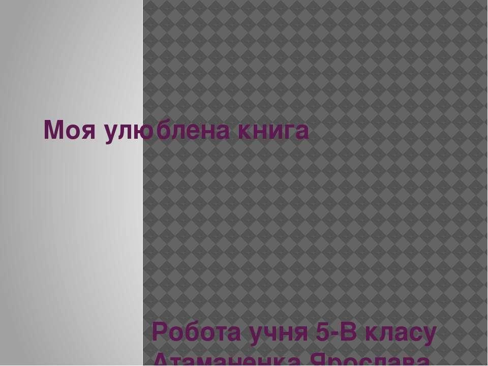 Моя улюблена книга Робота учня 5-В класу Атаманенка Ярослава